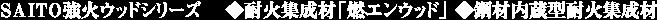 SAITO強火ウッドシリーズ  ◆耐火集成材「燃エンウッド」 ◆鋼材内蔵型耐火集成材